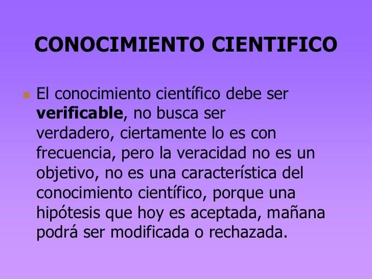 CONOCIMIENTO CIENTIFICO   El conocimiento científico debe ser    verificable, no busca ser    verdadero, ciertamente lo e...