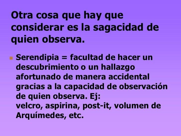Otra cosa que hay queconsiderar es la sagacidad dequien observa.   Serendipia = facultad de hacer un    descubrimiento o ...