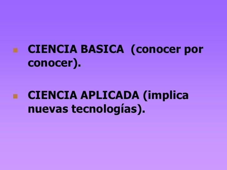    CIENCIA BASICA (conocer por    conocer).   CIENCIA APLICADA (implica    nuevas tecnologías).
