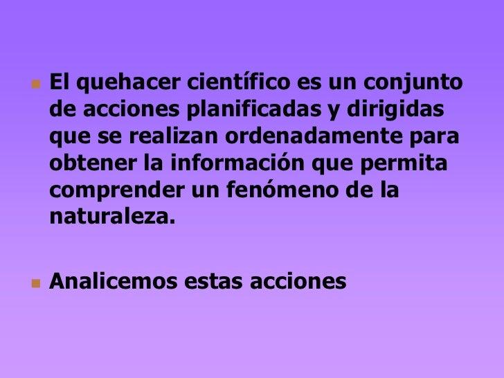    El quehacer científico es un conjunto    de acciones planificadas y dirigidas    que se realizan ordenadamente para   ...
