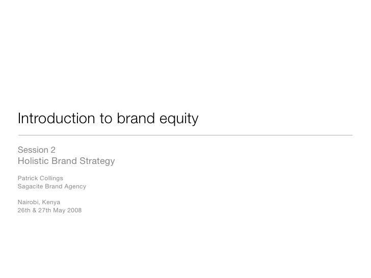 Introduction to brand equity Session 2 Holistic Brand Strategy Patrick Collings Sagacite Brand Agency  Nairobi, Kenya 26th...