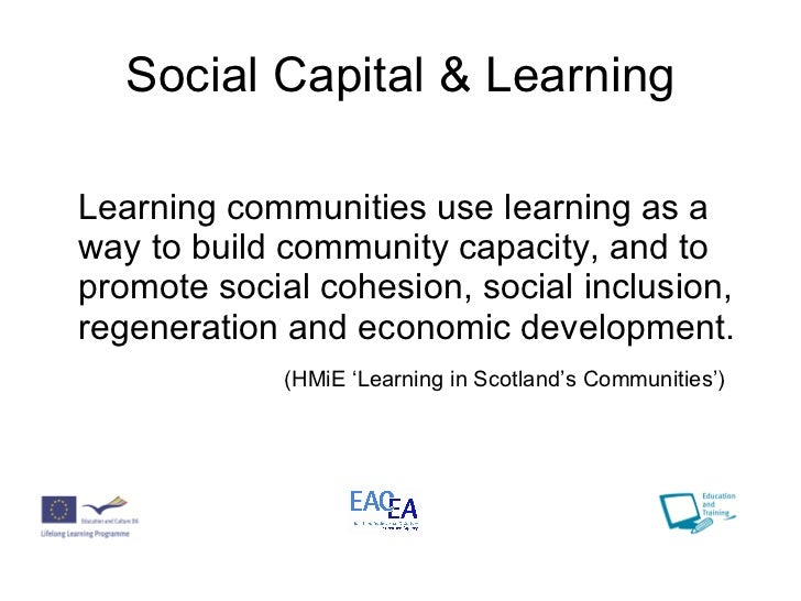Social Capital & Learning <ul><li>Learning communities use learning as a way to build community capacity, and to promote s...
