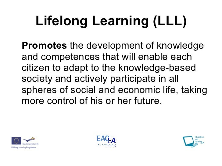 Lifelong Learning (LLL) <ul><li>Promotes  the development of knowledge and competences that will enable each citizen to ad...