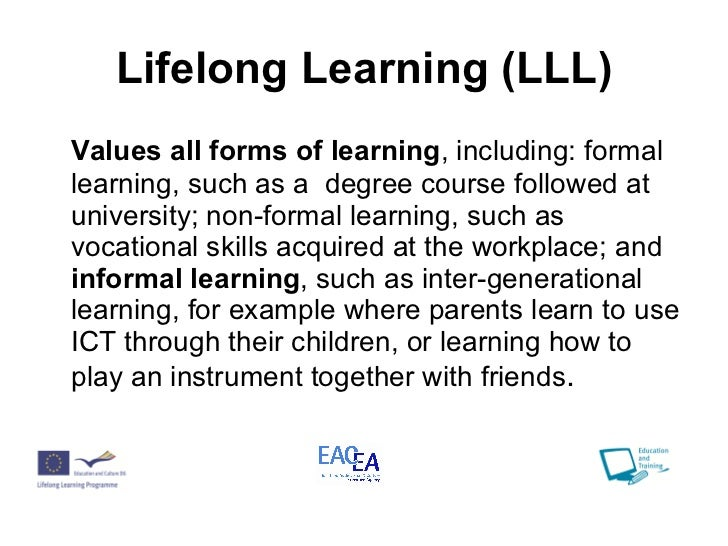 Lifelong Learning (LLL) <ul><li>Values all forms of learning , including: formal learning, such as a  degree course follow...