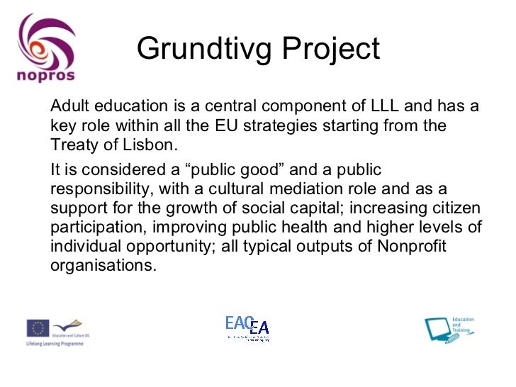 Grundtivg Project <ul><li>Adult education is a central component of LLL and has a key role within all the EU strategies st...