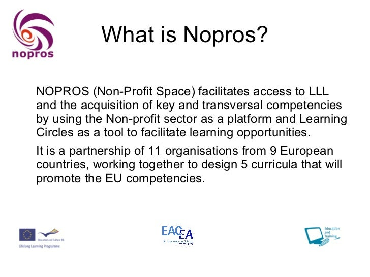 What is Nopros? <ul><li>NOPROS (Non-Profit Space) facilitates access to LLL and the acquisition of key and transversal com...