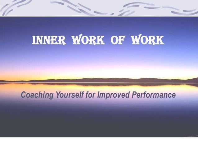 INNER WORK OF WORK Coaching Yourself for Improved Performance