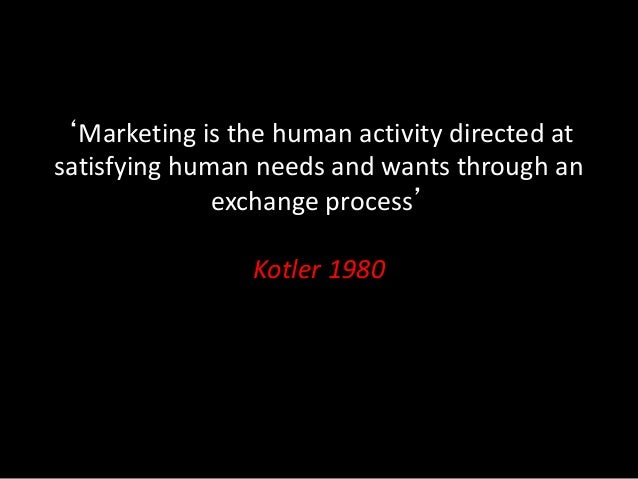 'Marketing is the human activity directed at satisfying human needs and wants through an exchange process' Kotler 1980