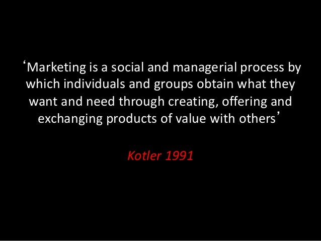 'Marketing is a social and managerial process by which individuals and groups obtain what they want and need through creat...