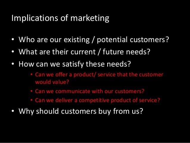 Implications of marketing • Who are our existing / potential customers? • What are their current / future needs? • How can...