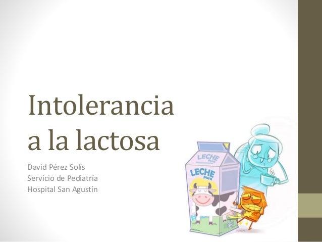 Intolerancia a la lactosa David Pérez Solís Servicio de Pediatría Hospital San Agustín