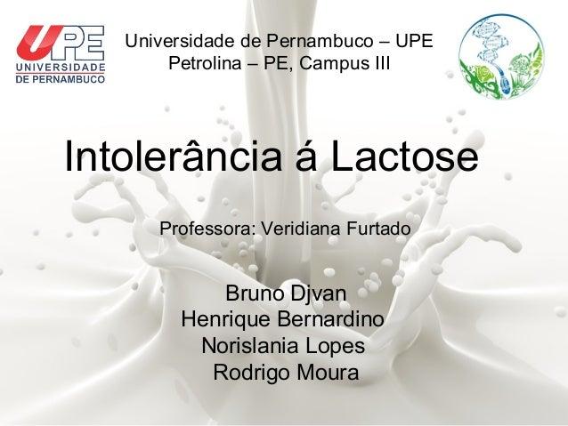 Universidade de Pernambuco – UPE  Petrolina – PE, Campus III  Intolerância á Lactose  Professora: Veridiana Furtado  Bruno...