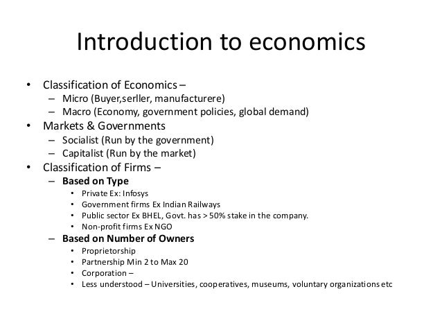 Introduction to economics• Classification of Economics –    – Micro (Buyer,serller, manufacturere)    – Macro (Economy, go...