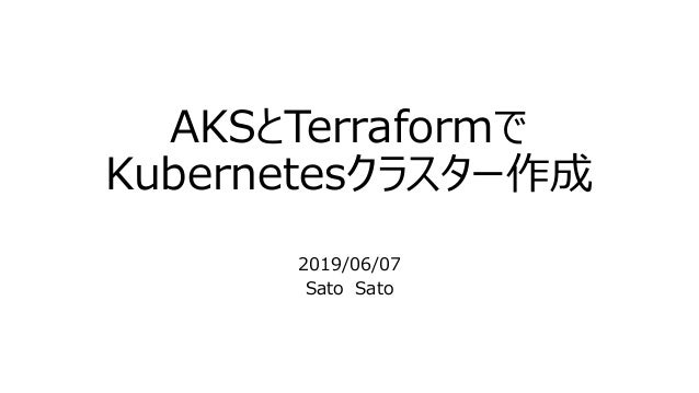 AKSとTerraformで Kubernetesクラスター作成 2019/06/07 Sato Sato