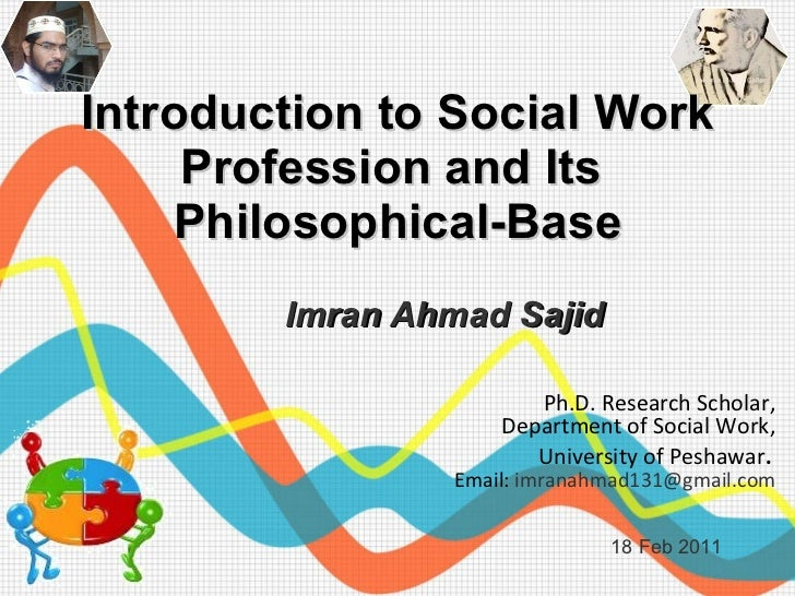 Introduction to Social Work Profession and Its  Philosophical-Base Imran Ahmad Sajid 18 Feb 2011 Ph.D. Research Scholar,  ...