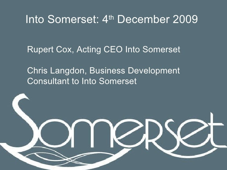 Rupert Cox, Acting CEO Into Somerset Chris Langdon, Business Development Consultant to Into Somerset Into Somerset: 4 th  ...