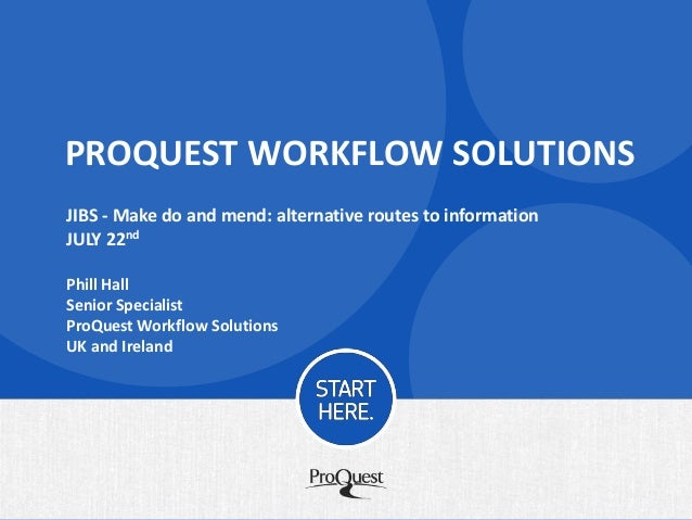 PROQUEST WORKFLOW SOLUTIONS JIBS - Make do and mend: alternative routes to information JULY 22nd Phill Hall Senior Special...