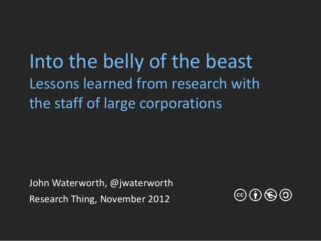 Into the belly of the beastLessons learned from research withthe staff of large corporationsJohn Waterworth, @jwaterworthR...