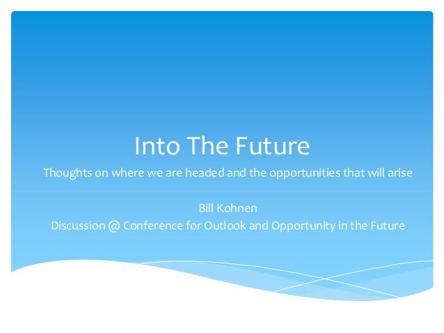 Into The Future Thoughts on where we are headed and the opportunities that will arise Bill Kohnen Discussion @ Conference ...