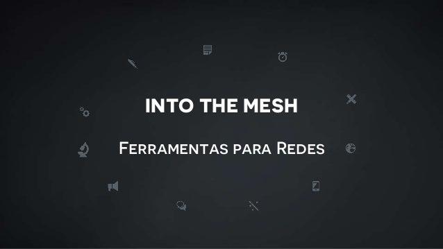 INTO THE MESH Ferramentas para Redes
