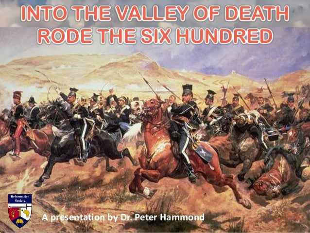 INTO THE VALLEY OF DEATH RODE THE SIX HUNDRED A presentation by Dr. Peter Hammond