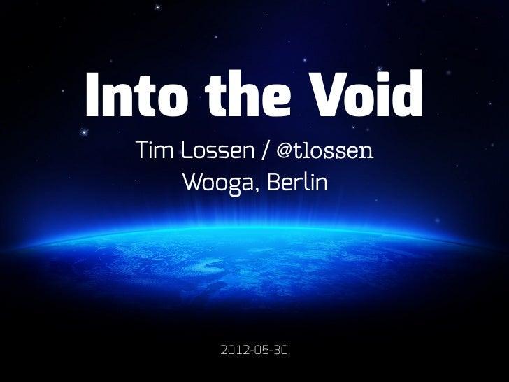 Into the Void Tim Lossen / @tlossen     Wooga, Berlin        2012-05-30