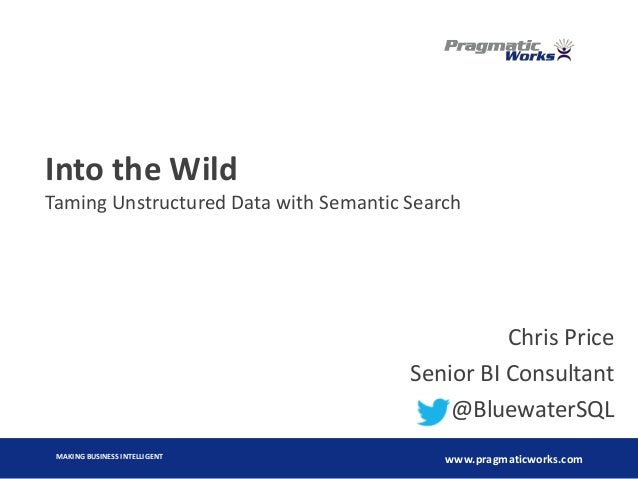 MAKING BUSINESS INTELLIGENT www.pragmaticworks.com Into the Wild Taming Unstructured Data with Semantic Search Chris Price...