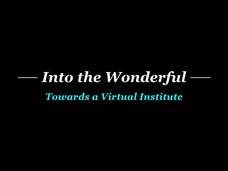 Into the Wonderful Towards a Virtual Institute