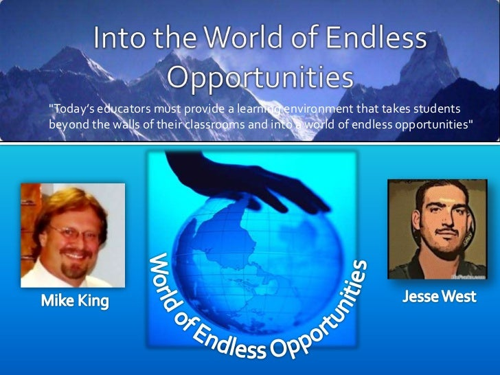 """Into the World of Endless Opportunities<br />""""Today's educators must provide a learning environment that takes students be..."""