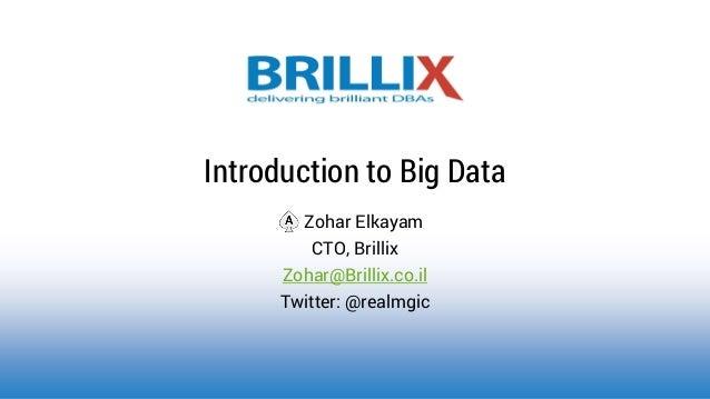 Zohar Elkayam CTO, Brillix Zohar@Brillix.co.il Twitter: @realmgic Introduction to Big Data