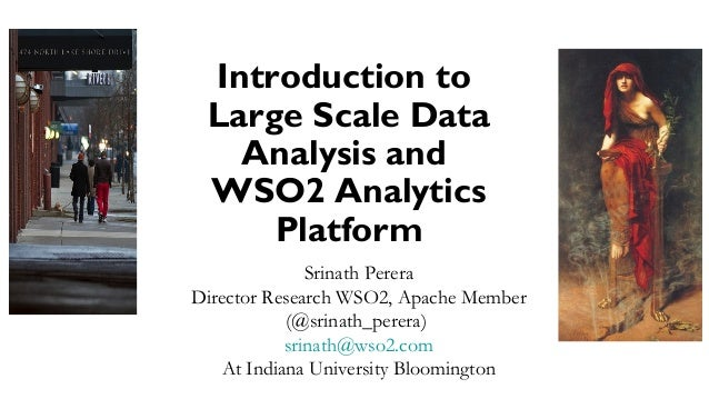 Introduction to Large Scale Data Analysis and WSO2 Analytics Platform Srinath Perera Director Research WSO2, Apache Member...