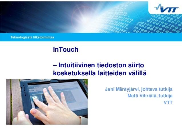 InTouch – Intuitiivinen tiedoston siirto kosketuksella laitteiden välillä Jani Mäntyjärvi, johtava tutkija Matti Vihriälä,...
