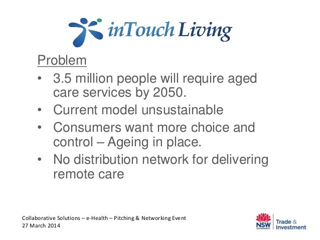 Problem • 3.5 million people will require aged care services by 2050. • Current model unsustainable • Consumers want more ...