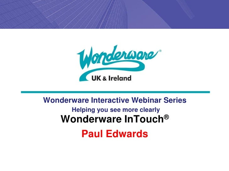 Wonderware Interactive Webinar Series       Helping you see more clearly    Wonderware InTouch®       Paul Edwards