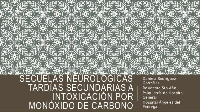 SECUELAS NEUROLÓGICAS TARDÍAS SECUNDARIAS A INTOXICACIÓN POR MONÓXIDO DE CARBONO Daniela Rodríguez González Residente 5to ...