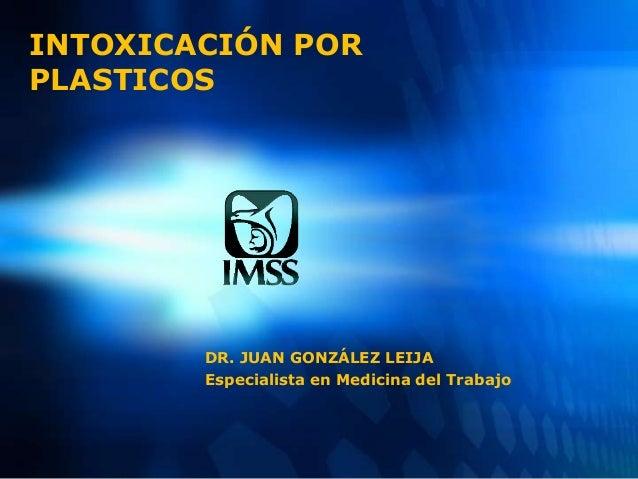 INTOXICACIÓN POR PLASTICOS DR. JUAN GONZÁLEZ LEIJA Especialista en Medicina del Trabajo