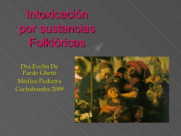 Intoxicación por sustancias Folklóricas Dra Evelin De Pardo Ghetti Médico Pediatra Cochabamba 2009