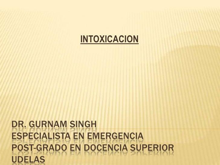 INTOXICACIONDR. GURNAM SINGHESPECIALISTA EN EMERGENCIAPOST-GRADO EN DOCENCIA SUPERIORUDELAS