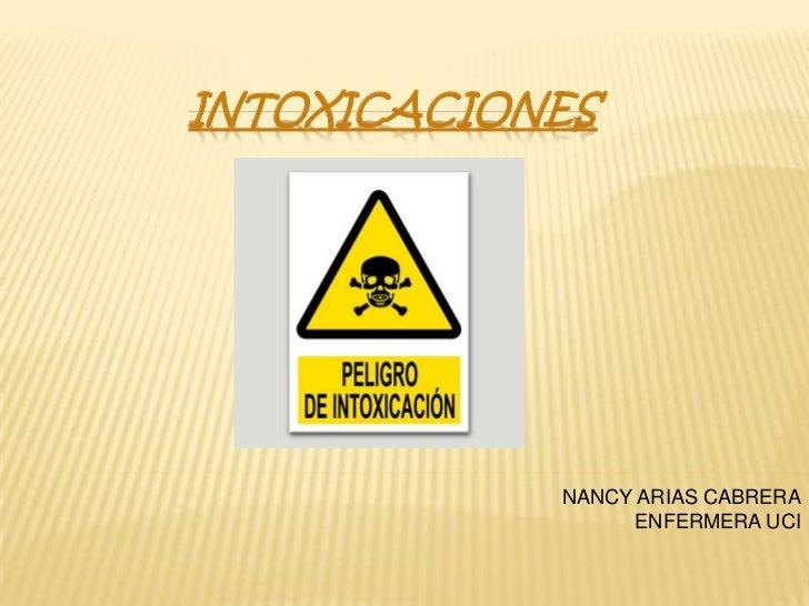 INTOXICACIONES<br />NANCY ARIAS CABRERA<br />ENFERMERA UCI<br />