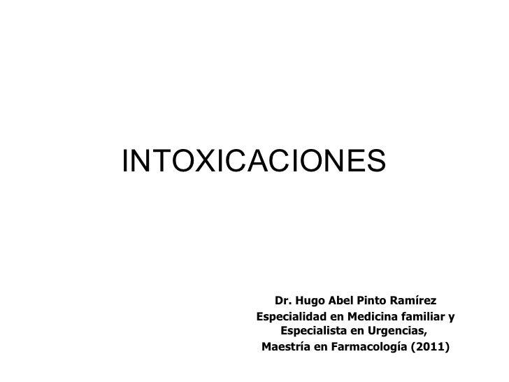 INTOXICACIONES          Dr. Hugo Abel Pinto Ramírez       Especialidad en Medicina familiar y           Especialista en Ur...