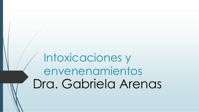Intoxicaciones y envenenamientos Dra. Gabriela Arenas