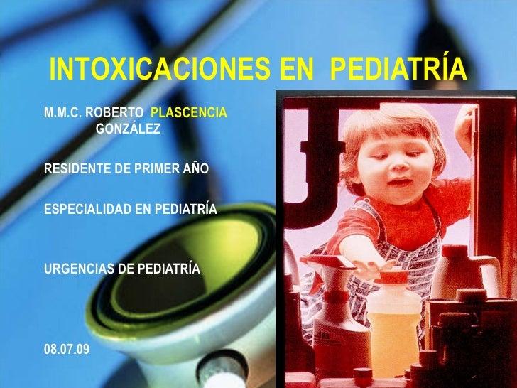 INTOXICACIONES EN  PEDIATRÍA <ul><li>M.M.C. ROBERTO  PLASCENCIA   GONZÁLEZ </li></ul><ul><li>RESIDENTE DE PRIMER AÑO  </li...