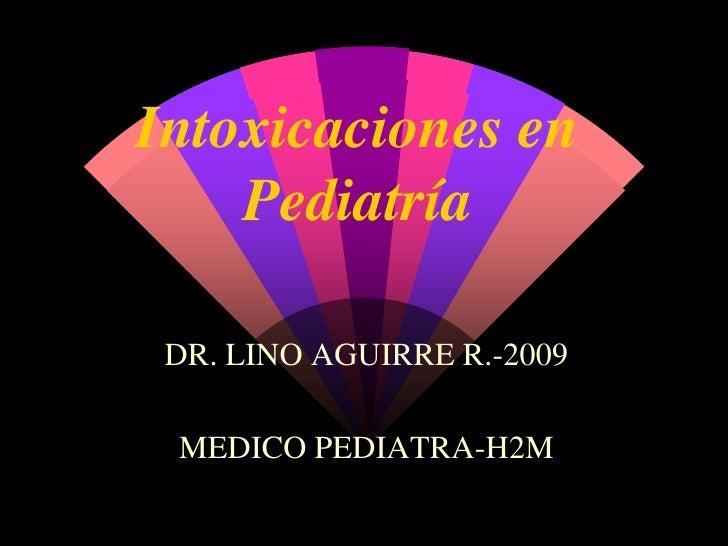 Intoxicaciones en Pediatría<br />DR. LINO AGUIRRE R.-2009<br />MEDICO PEDIATRA-H2M<br />