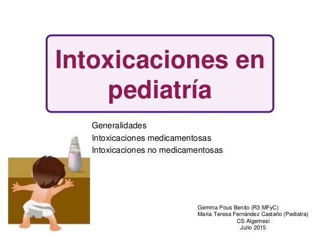 Intoxicaciones en pediatría Generalidades Intoxicaciones medicamentosas Intoxicaciones no medicamentosas Gemma Pous Benito...