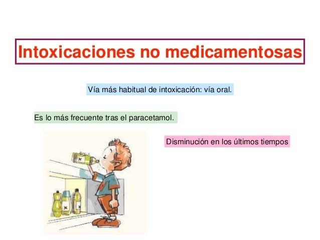 Intoxicaciones no medicamentosas Vía más habitual de intoxicación: vía oral. Es lo más frecuente tras el paracetamol. Dism...