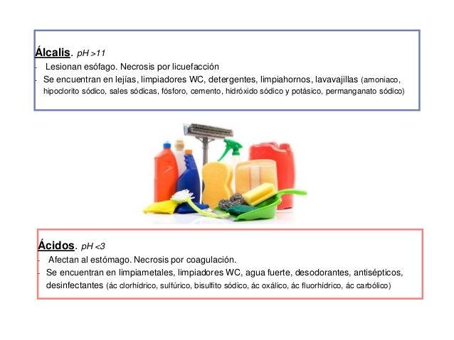 Álcalis. pH >11 - Lesionan esófago. Necrosis por licuefacción - Se encuentran en lejías, limpiadores WC, detergentes, limp...