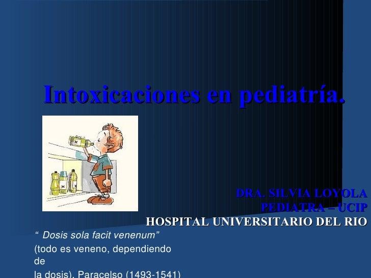 Intoxicaciones en pediatría.                                  DRA. SILVIA LOYOLA                                     PEDIA...