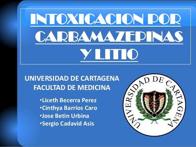 UNIVERSIDAD DE CARTAGENA FACULTAD DE MEDICINA INTOXICACION POR CARBAMAZEPINAS Y LITIO •Liceth Becerra Perez •Cinthya Barri...