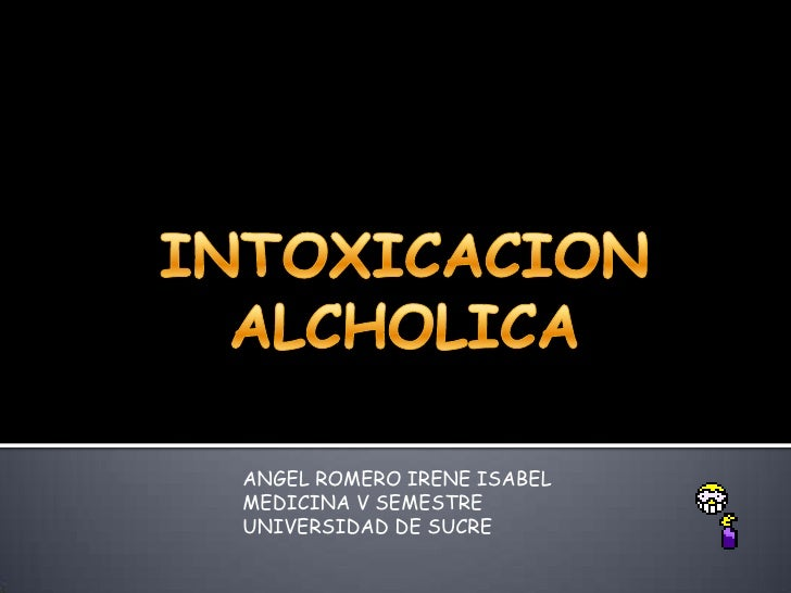 INTOXICACION ALCHOLICA<br />ANGEL ROMERO IRENE ISABEL<br />MEDICINA V SEMESTRE<br />UNIVERSIDAD DE SUCRE   <br />