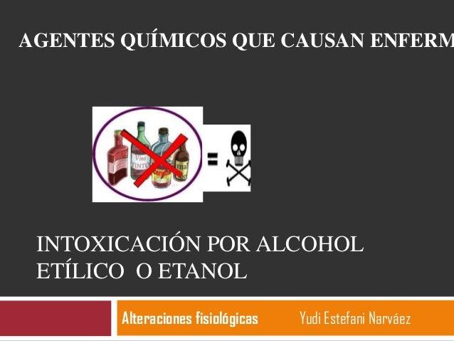 INTOXICACIÓN POR ALCOHOLETÍLICO O ETANOLAlteraciones fisiológicas Yudi Estefani NarváezAGENTES QUÍMICOS QUE CAUSAN ENFERM